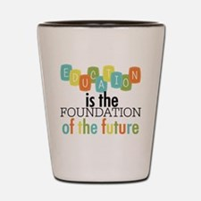 Education is the Foundation Shot Glass