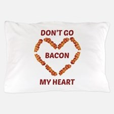 Don't Go Bacon My Heart Pillow Case