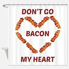 Don't Go Bacon My Heart Shower Curtain