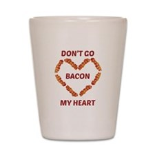 Don't Go Bacon My Heart Shot Glass