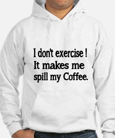 I dont exercise! It makes me spill my Coffee. Hood