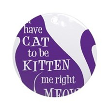 You have CAT to be KITTEN me right  Round Ornament