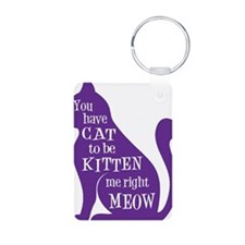 You have CAT to be KITTEN  Keychains