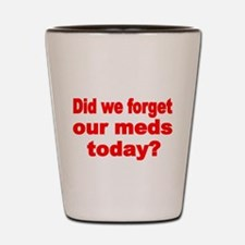 DID WE FORGET OUR MEDS TODAY Shot Glass