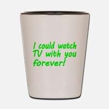 I could watch TV with you forever Shot Glass