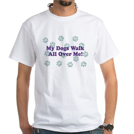 My Dogs Walk All Over Me! White T-Shirt