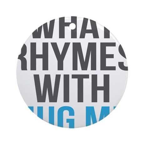 What Rhymes With Hug Me Round Ornament