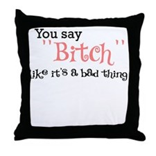 YOU SAY BITCH LIKE ITS A BAD THING Throw Pillow