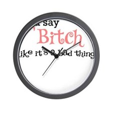 YOU SAY BITCH LIKE ITS A BAD THING Wall Clock