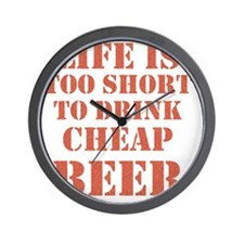 Life Is Too Short To Drink Cheap Beer Wall Clock