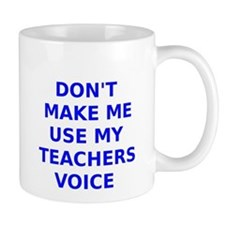 Dont Make Me Use My Teachers Voice Mug