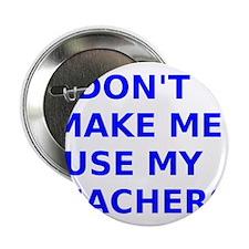 "Dont Make Me Use My Teachers Voice 2.25"" Button"
