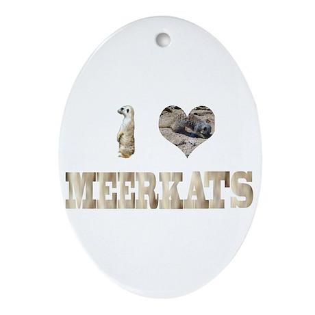 i love meerkats Oval Ornament