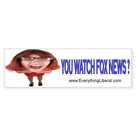 You Watch Fox News ? Bumper Sticker