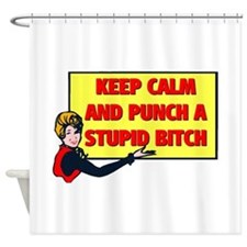 KEEP CALM AND PUNCH A STUPID BITCH Shower Curtain