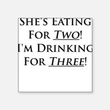 Shes eating for two im drinking for three Sticker