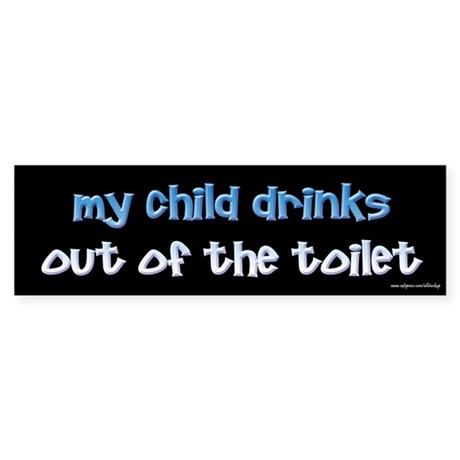 My Child Drinks Out of the Toilet Bumper Sticker