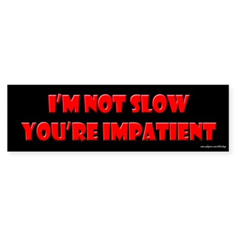 I'm Not Slow You're Impatient Bumper Sticker