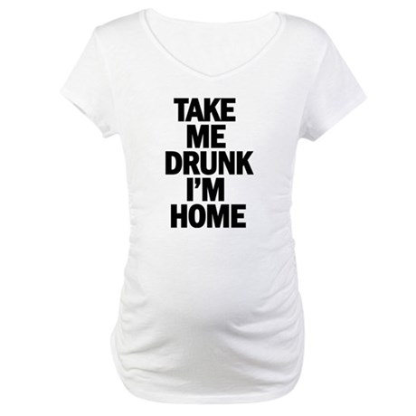 Take me home Im drunk Maternity T-Shirt
