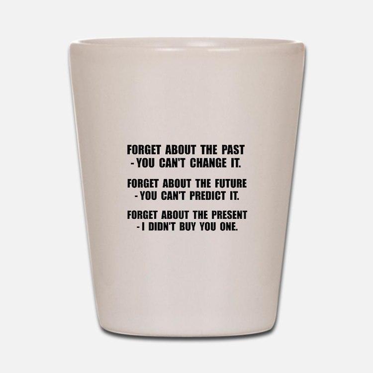 Forget Present Shot Glass