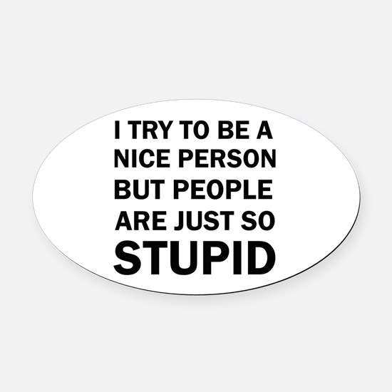 PEOPLE ARE JUST SO STUPID Oval Car Magnet