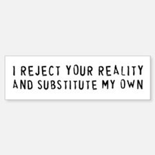 I REJECT YOUR REALITY Bumper Bumper Bumper Sticker