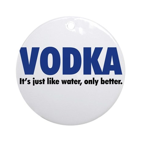 Vodka (like water, only better) Ornament (Round)