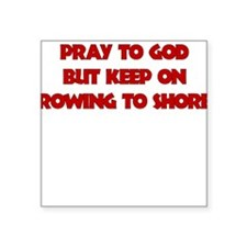 PRAY TO GOD BUT KEEP ON ROWING TO SHORE Sticker