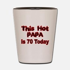 THIS HOT PAPA IS 70 TODAY Shot Glass