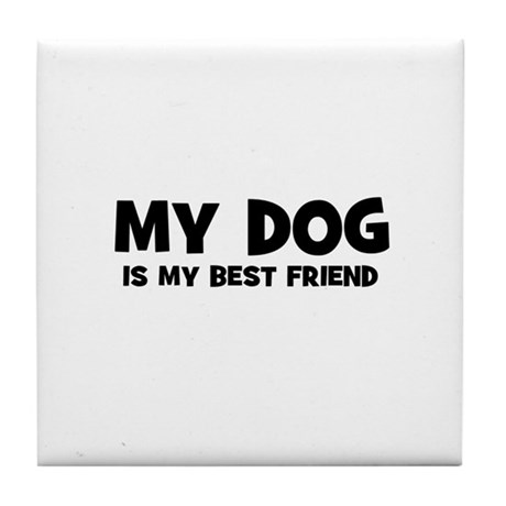My DOG is my Best Friend Tile Coaster