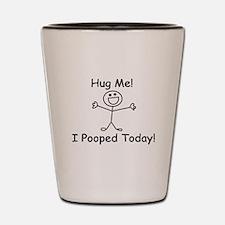 Hug Me! I Pooped Today! Shot Glass