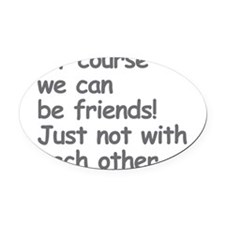 Of Course We Can Be Friends! Just Not With Each Ot