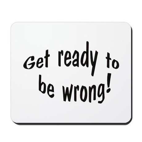Get Ready To Be Wrong Mousepad