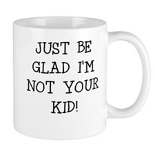 JUST BE GLAD IM NOT YOUR KID Mugs
