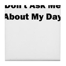 Dont Ask me About my Day Tile Coaster