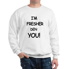 I'm fresher den you Sweatshirt