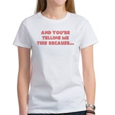 and youre telling me this because T-Shirt