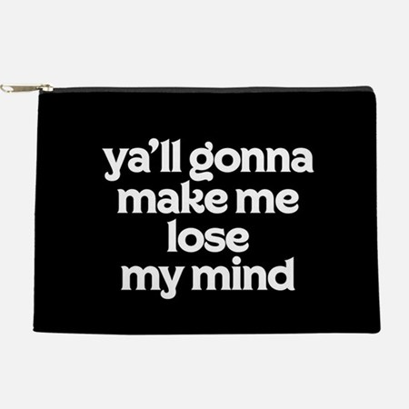 Ya'll Gonna Make Me Lose My Mind Makeup Bag