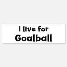 I Live for Goalball Bumper Bumper Bumper Sticker