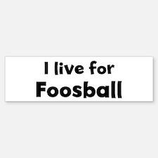 I Live for Foosball Bumper Bumper Bumper Sticker