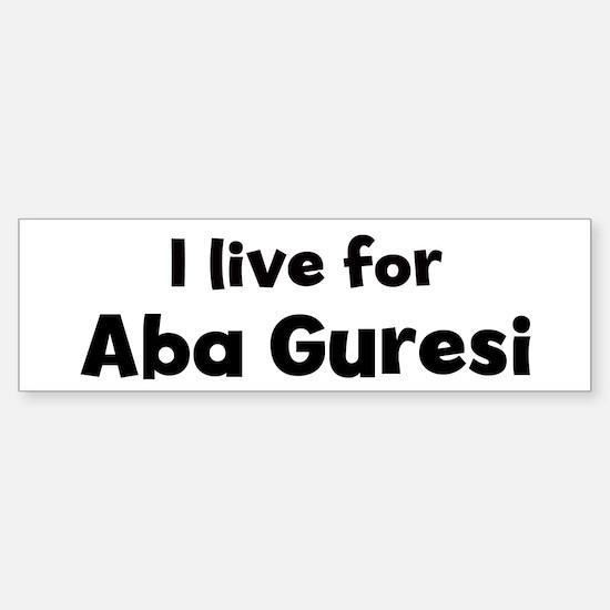 I Live for Aba Guresi Bumper Bumper Bumper Sticker