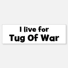 I Live for Tug Of War Bumper Bumper Bumper Sticker