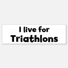 I Live for Triathlons Bumper Bumper Bumper Sticker