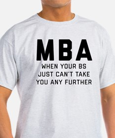 MBA When Your BS Just Can't Take You T-Shirt