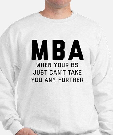 MBA When Your BS Just Can't Take You An Sweatshirt