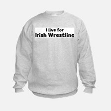 I Live for Irish Wrestling Sweatshirt
