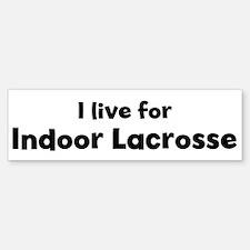 I Live for Indoor Lacrosse Bumper Bumper Bumper Sticker