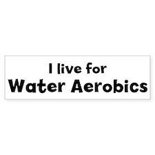 I Live for Water Aerobics Bumper Bumper Sticker