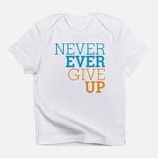 Never Ever Give Up Infant T-Shirt