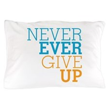 Never Ever Give Up Pillow Case